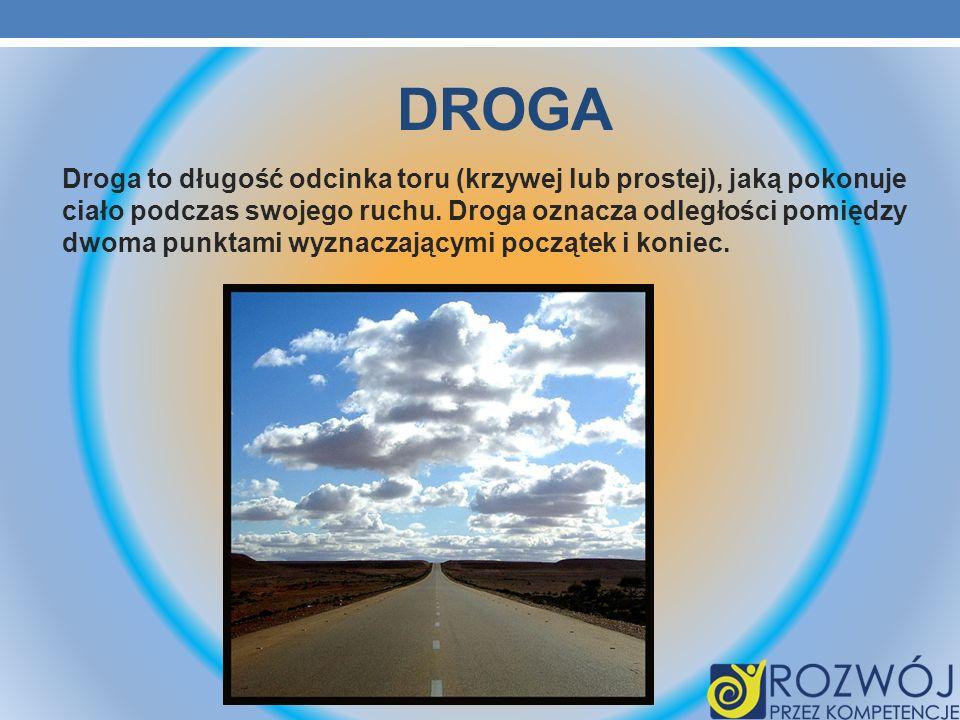 DROGA Droga to długość odcinka toru (krzywej lub prostej), jaką pokonuje ciało podczas swojego ruchu. Droga oznacza odległości pomiędzy dwoma punktami