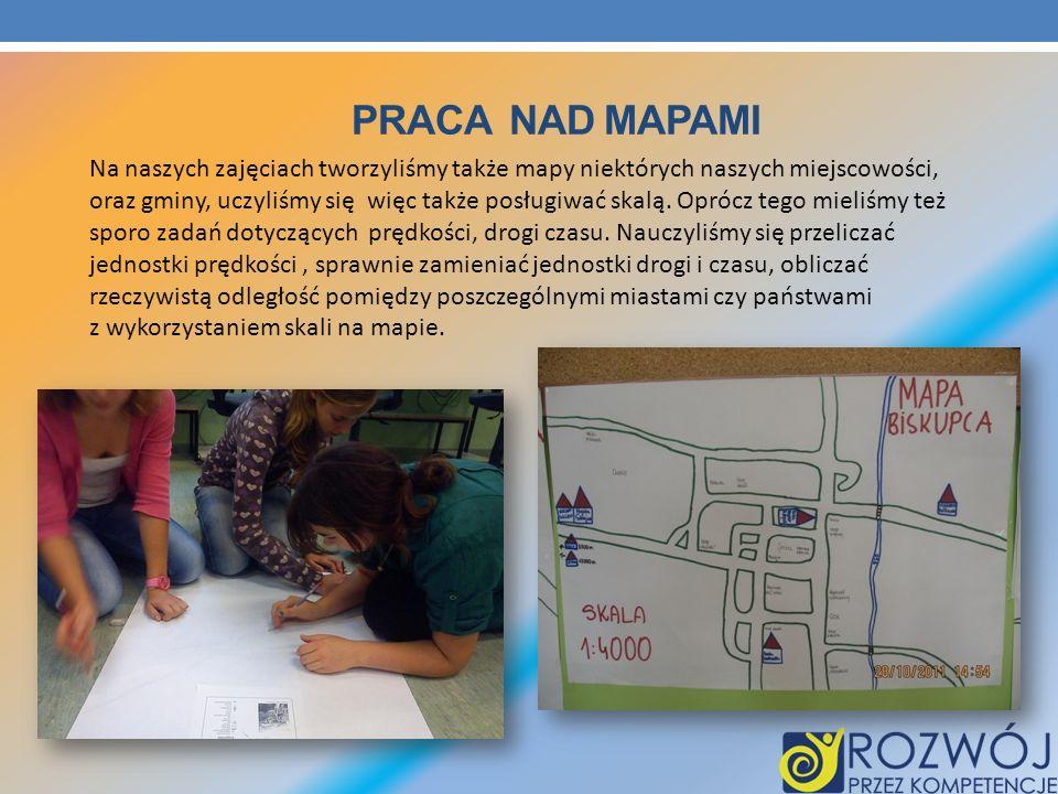 PRACA NAD MAPAMI Na naszych zajęciach tworzyliśmy także mapy niektórych naszych miejscowości, oraz gminy, uczyliśmy się więc także posługiwać skalą. O