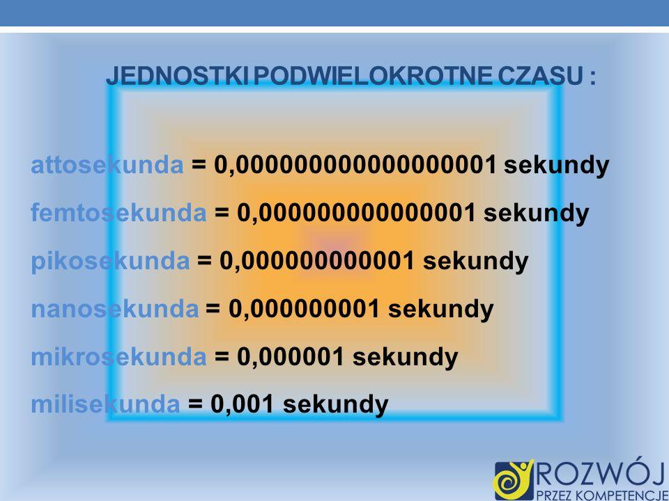 JEDNOSTKI PODWIELOKROTNE CZASU : attosekunda = 0,000000000000000001 sekundy femtosekunda = 0,000000000000001 sekundy pikosekunda = 0,000000000001 seku