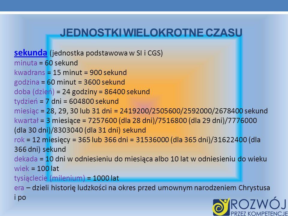 JEDNOSTKI WIELOKROTNE CZASU sekundasekunda (jednostka podstawowa w SI i CGS) minuta = 60 sekund kwadrans = 15 minut = 900 sekund godzina = 60 minut =