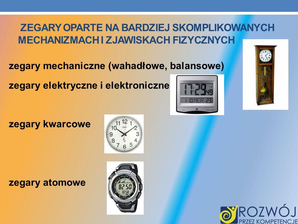 ZEGARY OPARTE NA BARDZIEJ SKOMPLIKOWANYCH MECHANIZMACH I ZJAWISKACH FIZYCZNYCH zegary mechaniczne (wahadłowe, balansowe) zegary elektryczne i elektron