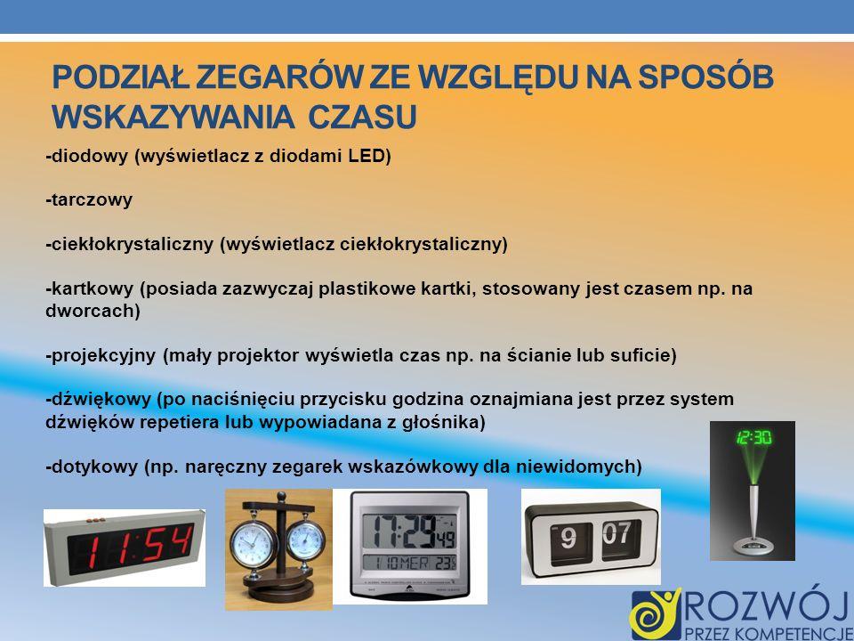PODZIAŁ ZEGARÓW ZE WZGLĘDU NA SPOSÓB WSKAZYWANIA CZASU -diodowy (wyświetlacz z diodami LED) -tarczowy -ciekłokrystaliczny (wyświetlacz ciekłokrystalic