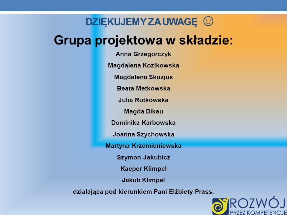 DZIĘKUJEMY ZA UWAGĘ Grupa projektowa w składzie: Anna Grzegorczyk Magdalena Kozikowska Magdalena Skuzjus Beata Metkowska Julia Rutkowska Magda Dikau D