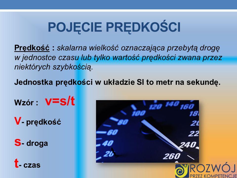 POJĘCIE PRĘDKOŚCI Prędkość : skalarna wielkość oznaczająca przebytą drogę w jednostce czasu lub tylko wartość prędkości zwana przez niektórych szybkoś