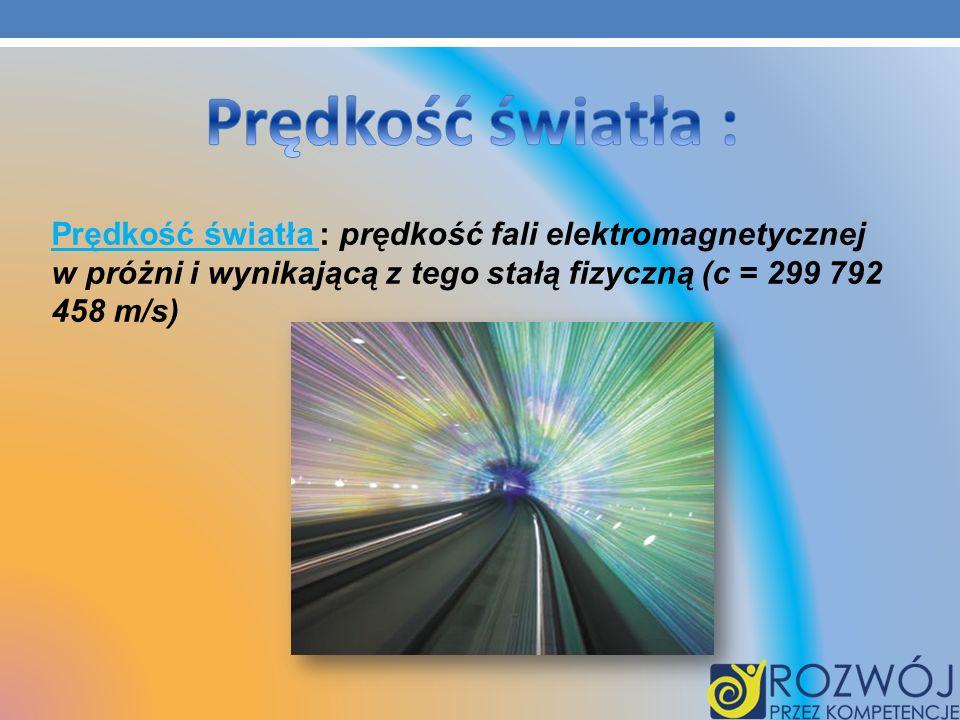 Prędkość światła : prędkość fali elektromagnetycznej w próżni i wynikającą z tego stałą fizyczną (c = 299 792 458 m/s)