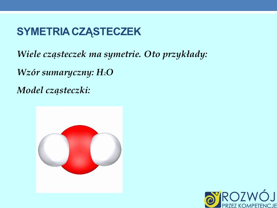 SYMETRIA CZĄSTECZEK Wiele cząsteczek ma symetrie. Oto przykłady: Wzór sumaryczny: H 2 O Model cząsteczki: