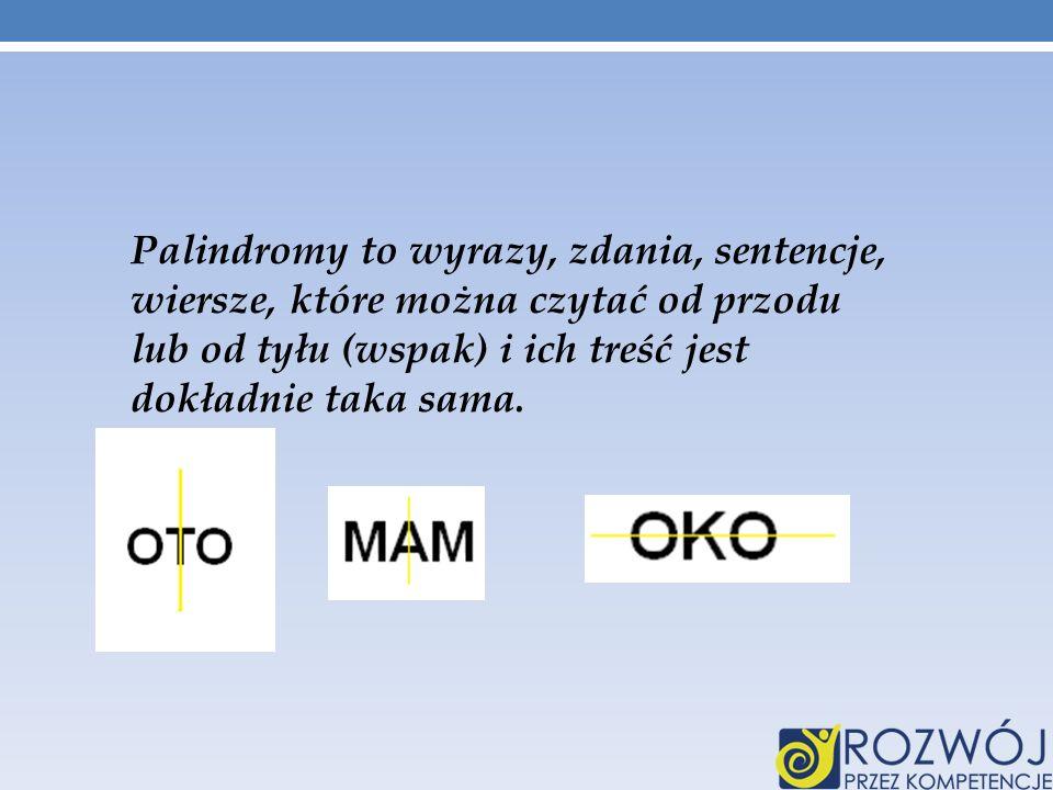 Palindromy to wyrazy, zdania, sentencje, wiersze, które można czytać od przodu lub od tyłu (wspak) i ich treść jest dokładnie taka sama.