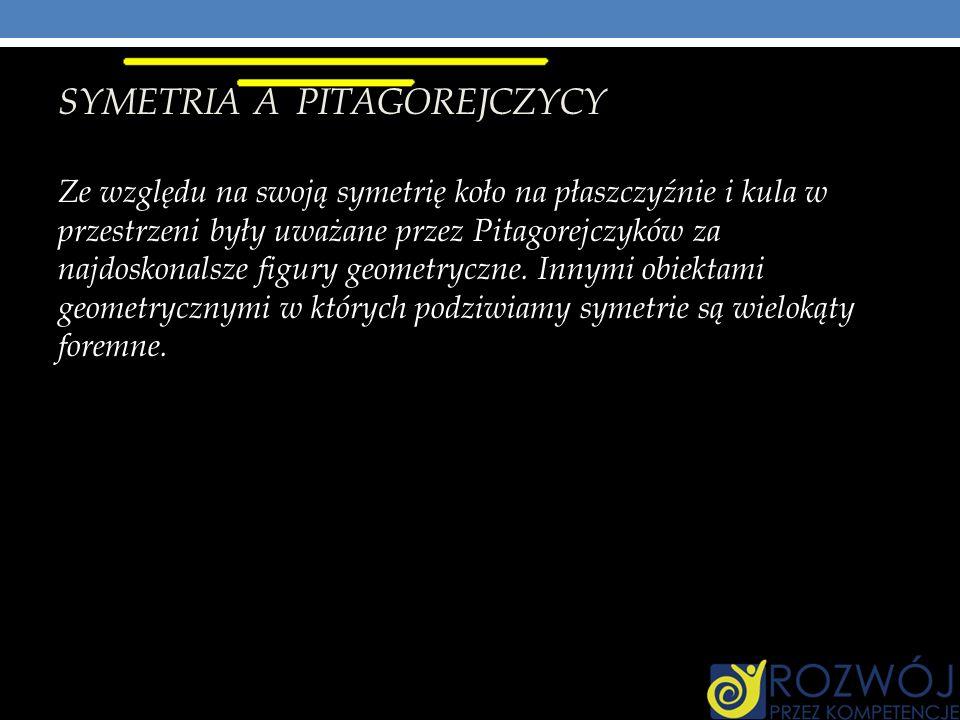 SYMETRIA A PITAGOREJCZYCY Ze względu na swoją symetrię koło na płaszczyźnie i kula w przestrzeni były uważane przez Pitagorejczyków za najdoskonalsze