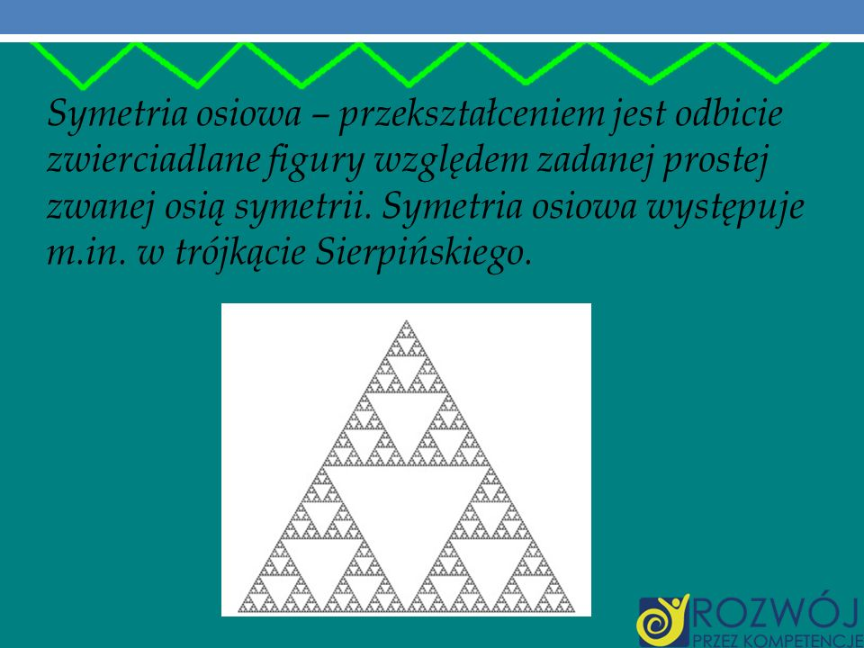 Symetria osiowa – przekształceniem jest odbicie zwierciadlane figury względem zadanej prostej zwanej osią symetrii. Symetria osiowa występuje m.in. w