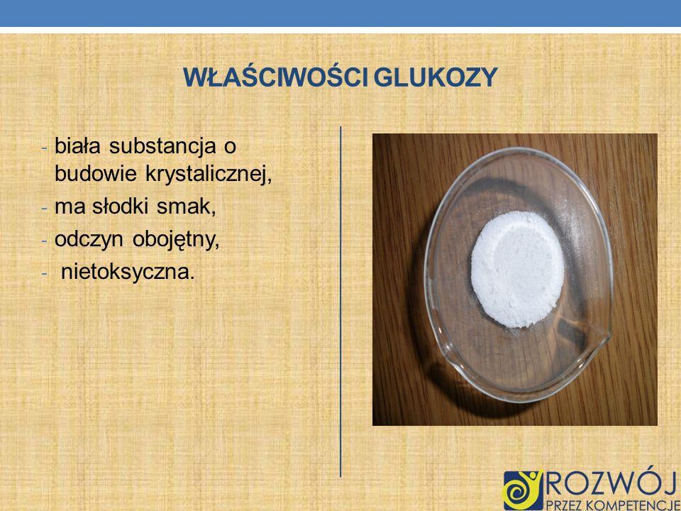 WŁAŚCIWOŚCI GLUKOZY - biała substancja o budowie krystalicznej, - ma słodki smak, - odczyn obojętny, - nietoksyczna.