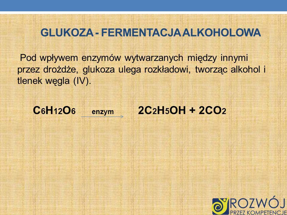 GLUKOZA - FERMENTACJA ALKOHOLOWA Pod wpływem enzymów wytwarzanych między innymi przez drożdże, glukoza ulega rozkładowi, tworząc alkohol i tlenek węgl