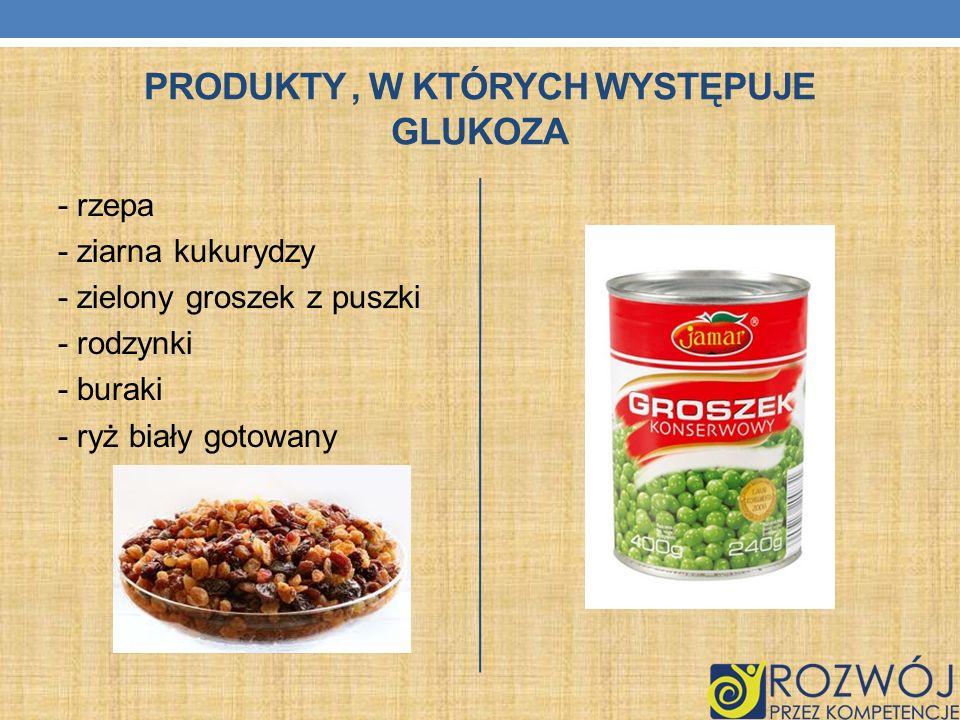 PRODUKTY, W KTÓRYCH WYSTĘPUJE GLUKOZA - rzepa - ziarna kukurydzy - zielony groszek z puszki - rodzynki - buraki - ryż biały gotowany