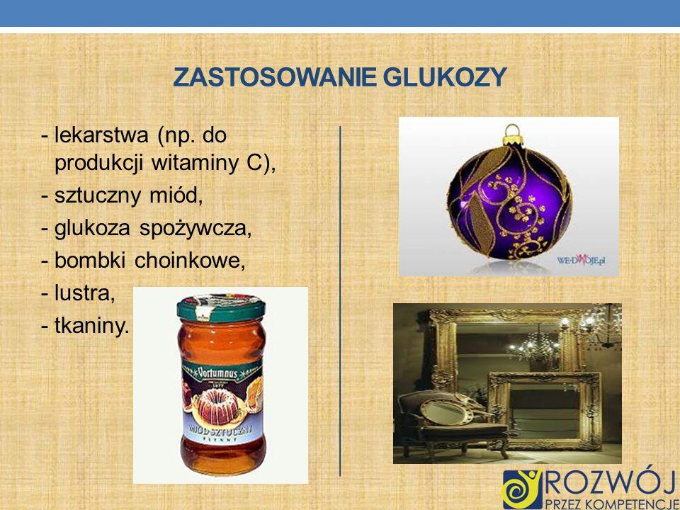 ZASTOSOWANIE GLUKOZY - lekarstwa (np. do produkcji witaminy C), - sztuczny miód, - glukoza spożywcza, - bombki choinkowe, - lustra, - tkaniny.