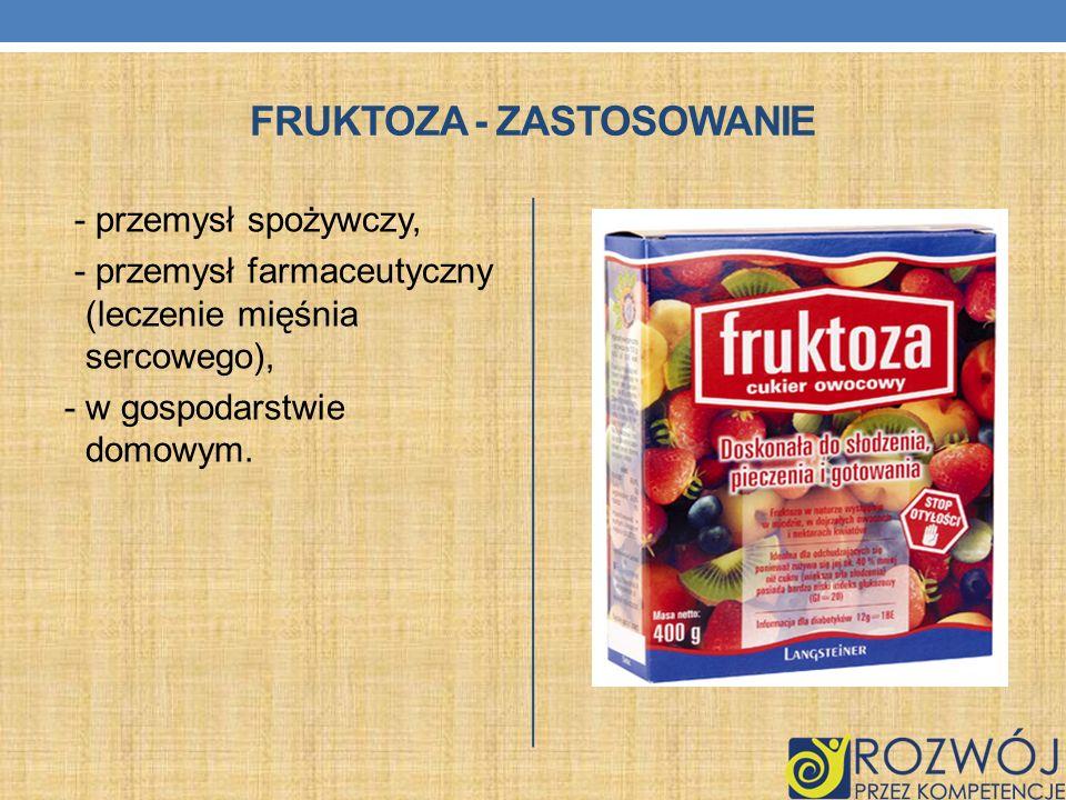 FRUKTOZA - ZASTOSOWANIE - przemysł spożywczy, - przemysł farmaceutyczny (leczenie mięśnia sercowego), - w gospodarstwie domowym.