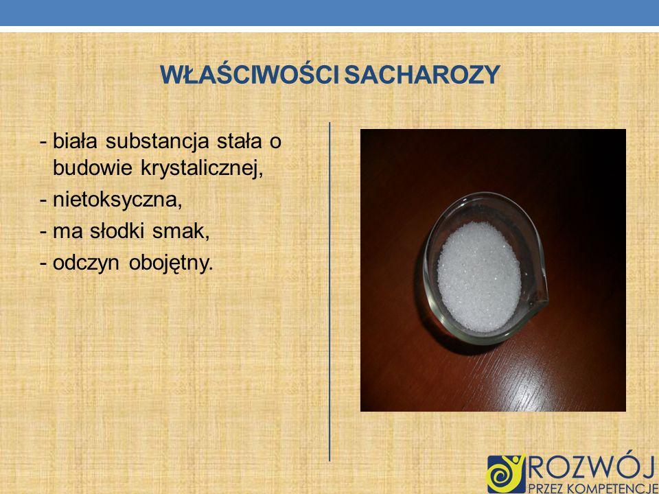 WŁAŚCIWOŚCI SACHAROZY - biała substancja stała o budowie krystalicznej, - nietoksyczna, - ma słodki smak, - odczyn obojętny.