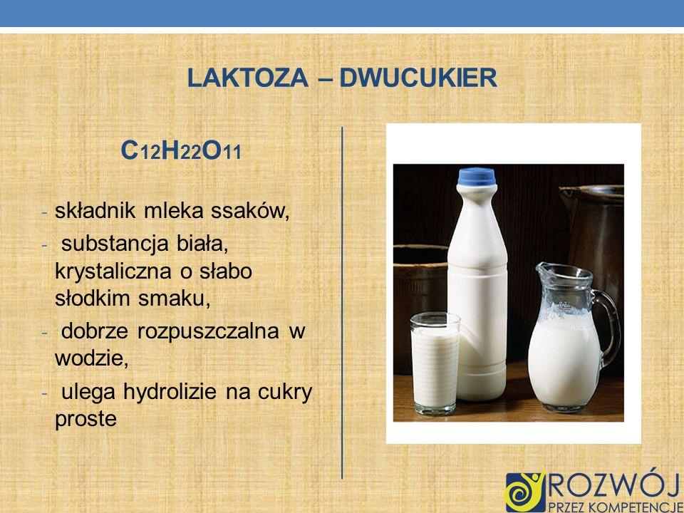 LAKTOZA – DWUCUKIER C 12 H 22 O 11 - składnik mleka ssaków, - substancja biała, krystaliczna o słabo słodkim smaku, - dobrze rozpuszczalna w wodzie, -
