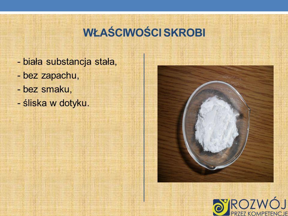 WŁAŚCIWOŚCI SKROBI - biała substancja stała, - bez zapachu, - bez smaku, - śliska w dotyku.