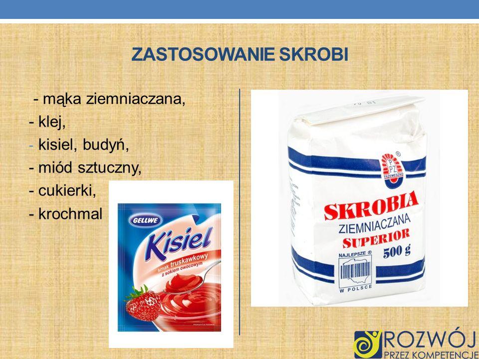ZASTOSOWANIE SKROBI - mąka ziemniaczana, - klej, - kisiel, budyń, - miód sztuczny, - cukierki, - krochmal