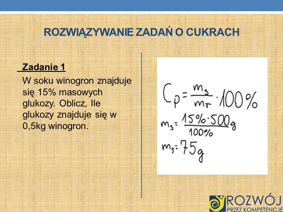 ROZWIĄZYWANIE ZADAŃ O CUKRACH Zadanie 1 W soku winogron znajduje się 15% masowych glukozy. Oblicz, Ile glukozy znajduje się w 0,5kg winogron.