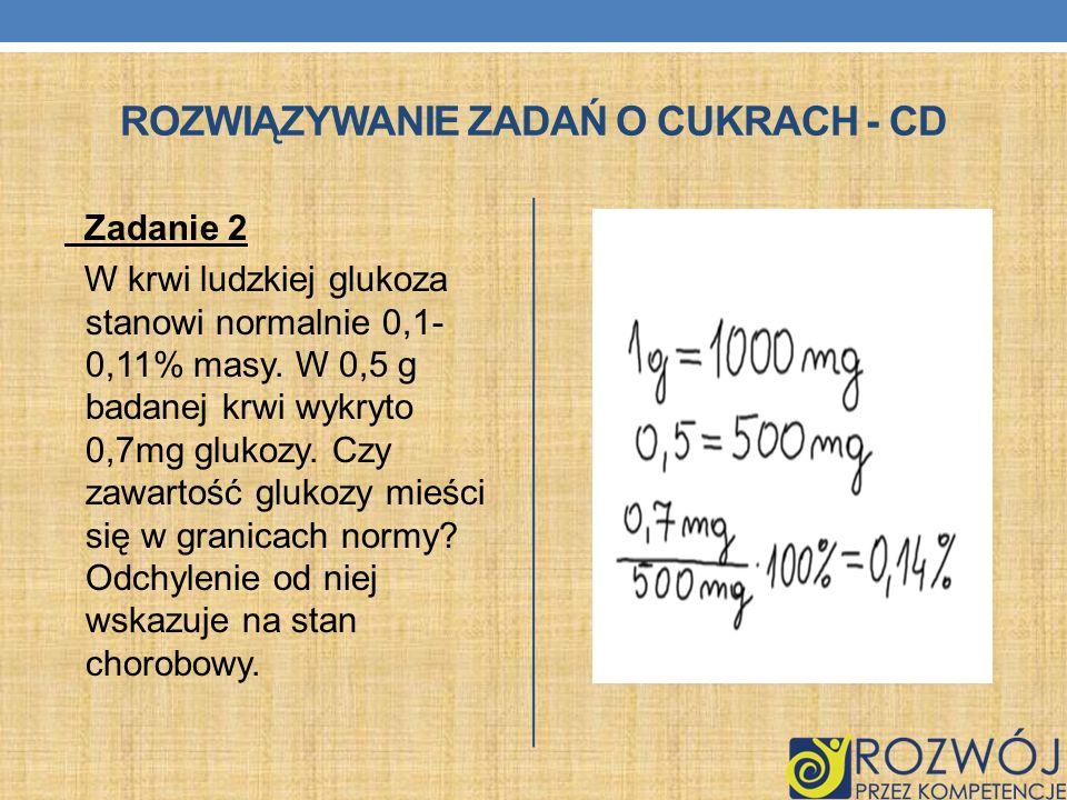 ROZWIĄZYWANIE ZADAŃ O CUKRACH - CD Zadanie 2 W krwi ludzkiej glukoza stanowi normalnie 0,1- 0,11% masy. W 0,5 g badanej krwi wykryto 0,7mg glukozy. Cz
