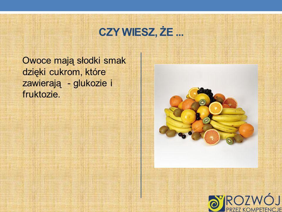CZY WIESZ, ŻE... Owoce mają słodki smak dzięki cukrom, które zawierają - glukozie i fruktozie.