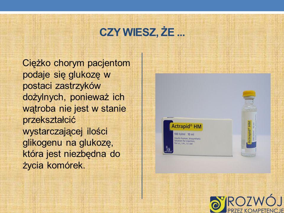 CZY WIESZ, ŻE... Ciężko chorym pacjentom podaje się glukozę w postaci zastrzyków dożylnych, ponieważ ich wątroba nie jest w stanie przekształcić wysta