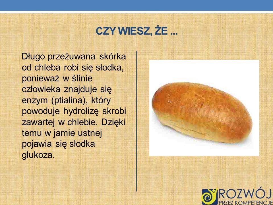 CZY WIESZ, ŻE... Długo przeżuwana skórka od chleba robi się słodka, ponieważ w ślinie człowieka znajduje się enzym (ptialina), który powoduje hydroliz