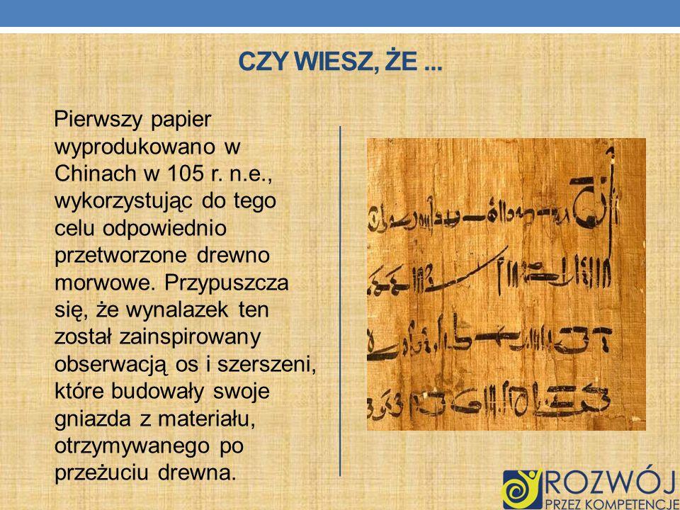 CZY WIESZ, ŻE... Pierwszy papier wyprodukowano w Chinach w 105 r. n.e., wykorzystując do tego celu odpowiednio przetworzone drewno morwowe. Przypuszcz