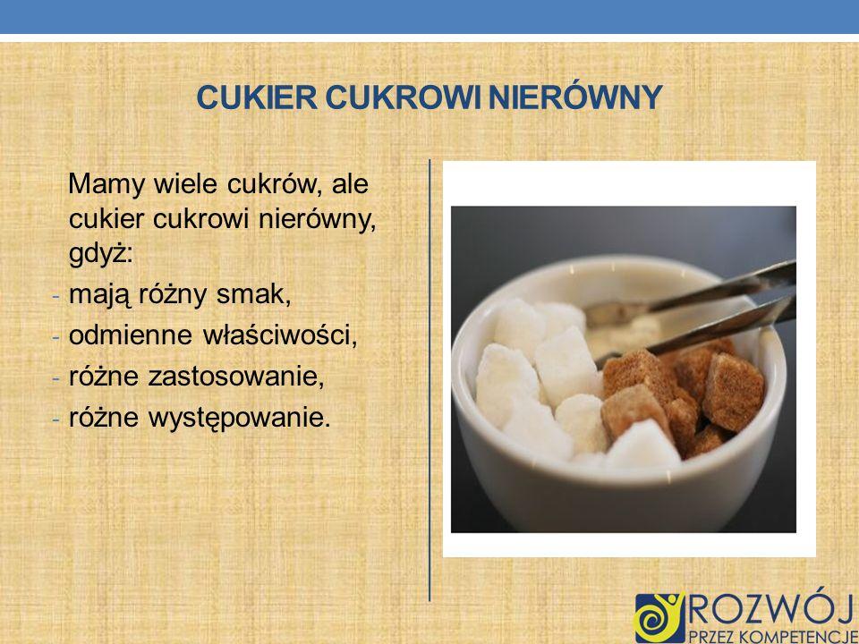 CUKIER CUKROWI NIERÓWNY Mamy wiele cukrów, ale cukier cukrowi nierówny, gdyż: - mają różny smak, - odmienne właściwości, - różne zastosowanie, - różne
