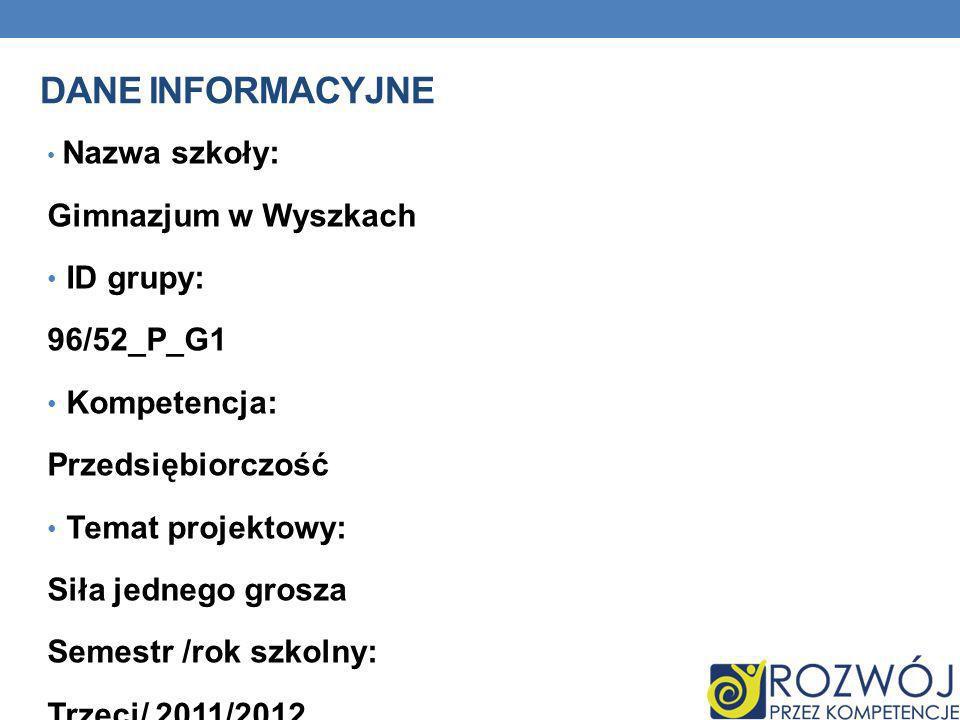 DANE INFORMACYJNE Nazwa szkoły: Gimnazjum w Wyszkach ID grupy: 96/52_P_G1 Kompetencja: Przedsiębiorczość Temat projektowy: Siła jednego grosza Semestr /rok szkolny: Trzeci/ 2011/2012