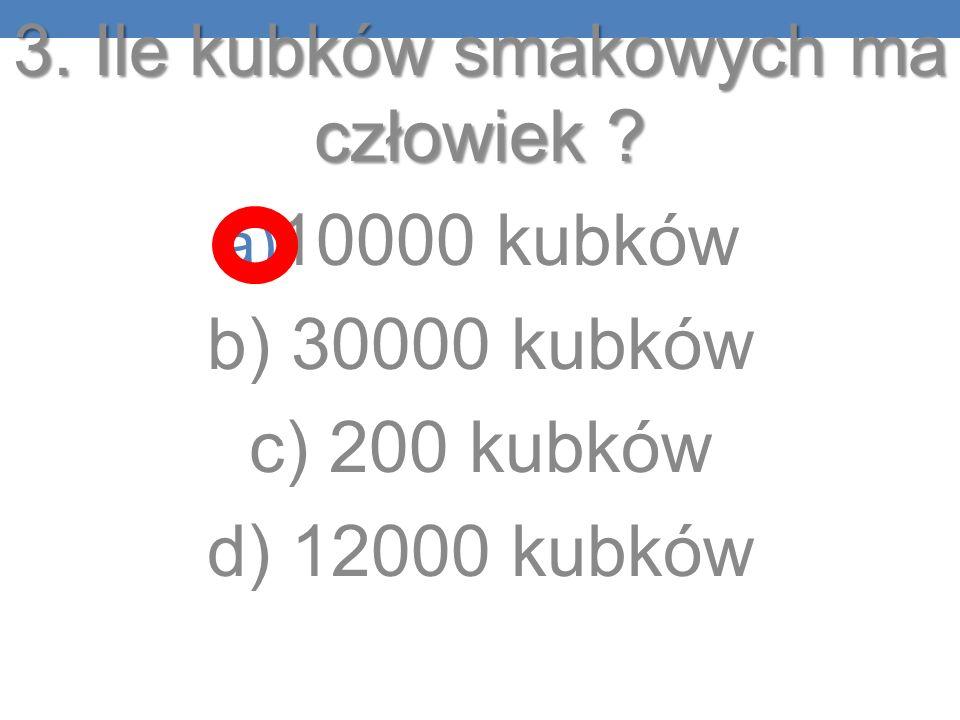 3. Ile kubków smakowych ma człowiek ? a) 10000 kubków b) 30000 kubków c) 200 kubków d) 12000 kubków