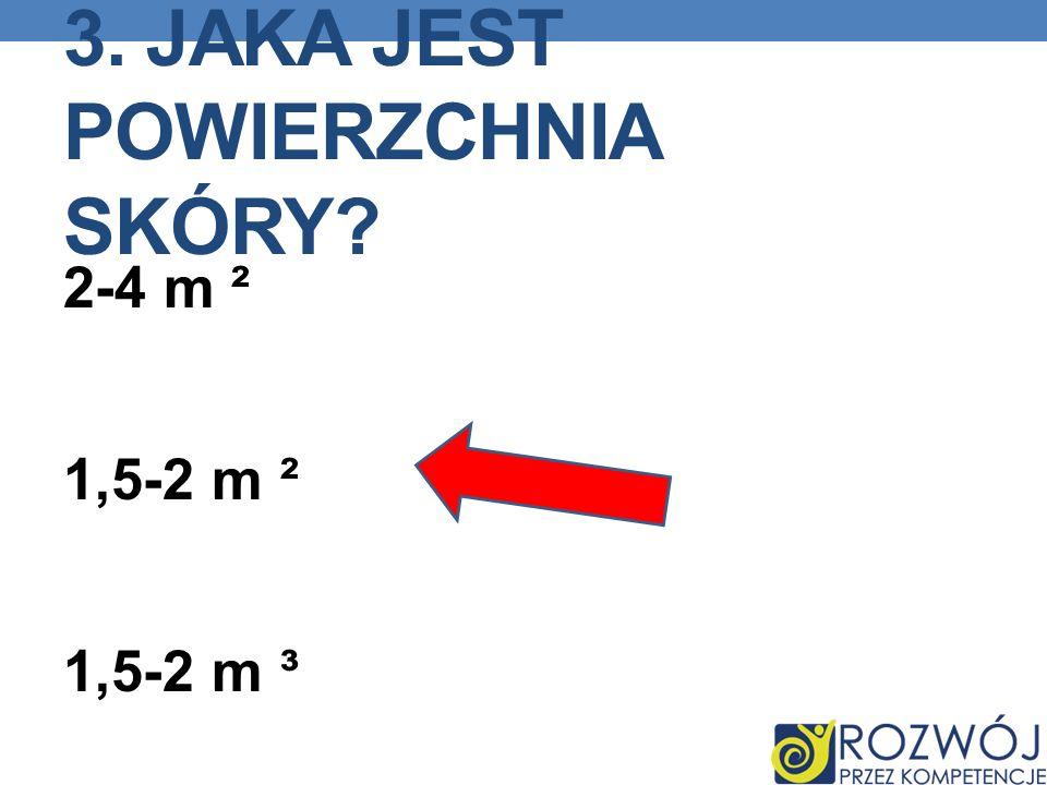 3. JAKA JEST POWIERZCHNIA SKÓRY? 2-4 m ² 1,5-2 m ² 1,5-2 m ³