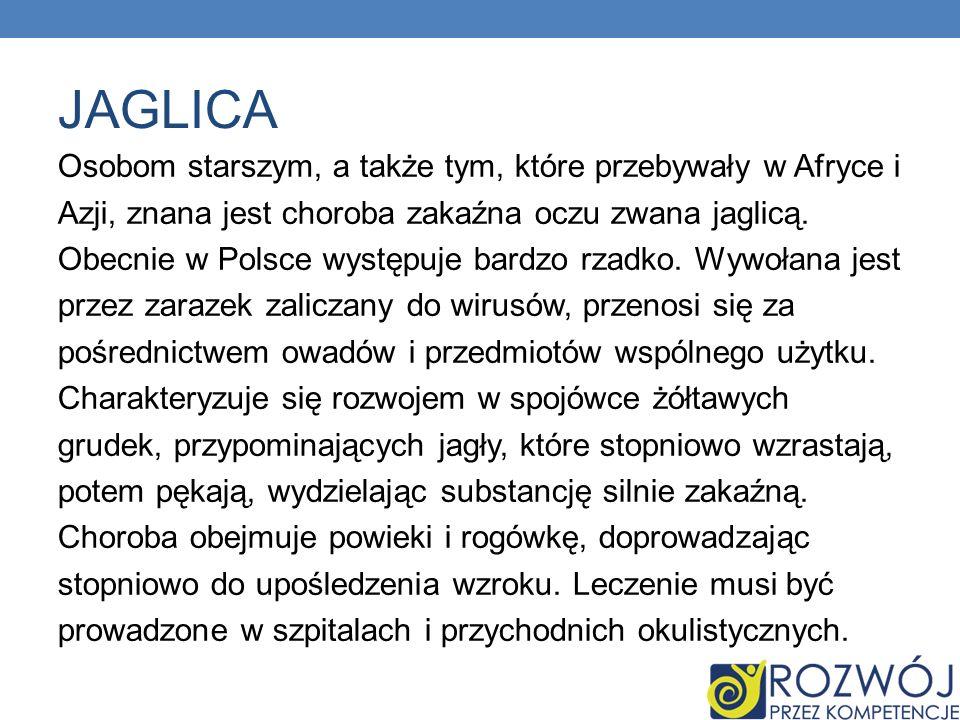 JAGLICA Osobom starszym, a także tym, które przebywały w Afryce i Azji, znana jest choroba zakaźna oczu zwana jaglicą. Obecnie w Polsce występuje bard