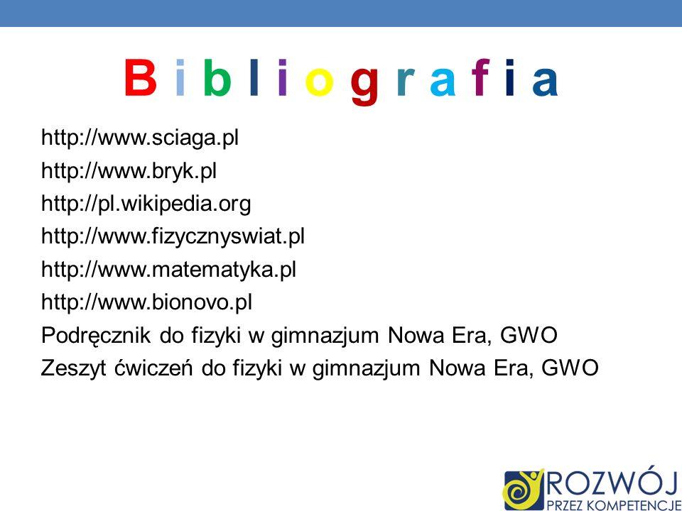 B i b l i o g r a f i a http://www.sciaga.pl http://www.bryk.pl http://pl.wikipedia.org http://www.fizycznyswiat.pl http://www.matematyka.pl http://ww
