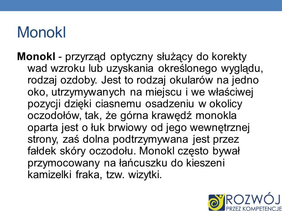 Monokl Monokl - przyrząd optyczny służący do korekty wad wzroku lub uzyskania określonego wyglądu, rodzaj ozdoby. Jest to rodzaj okularów na jedno oko