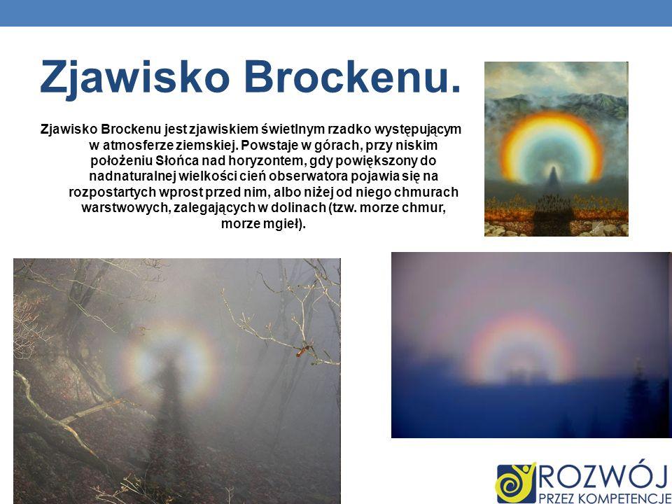 Zjawisko Brockenu. Zjawisko Brockenu jest zjawiskiem świetlnym rzadko występującym w atmosferze ziemskiej. Powstaje w górach, przy niskim położeniu Sł