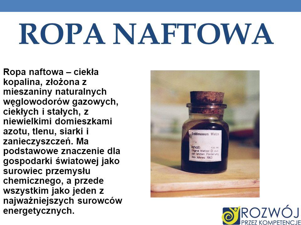 ROPA NAFTOWA Ropa naftowa – ciekła kopalina, złożona z mieszaniny naturalnych węglowodorów gazowych, ciekłych i stałych, z niewielkimi domieszkami azotu, tlenu, siarki i zanieczyszczeń.