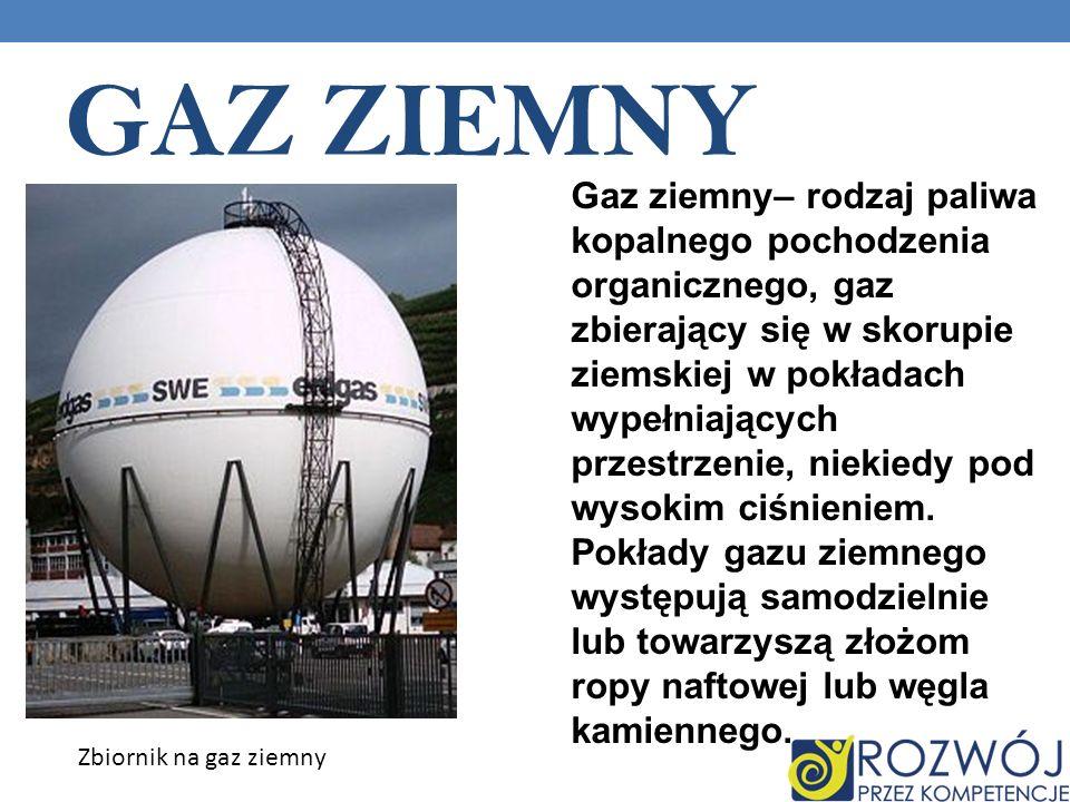 GAZ ZIEMNY Gaz ziemny– rodzaj paliwa kopalnego pochodzenia organicznego, gaz zbierający się w skorupie ziemskiej w pokładach wypełniających przestrzenie, niekiedy pod wysokim ciśnieniem.