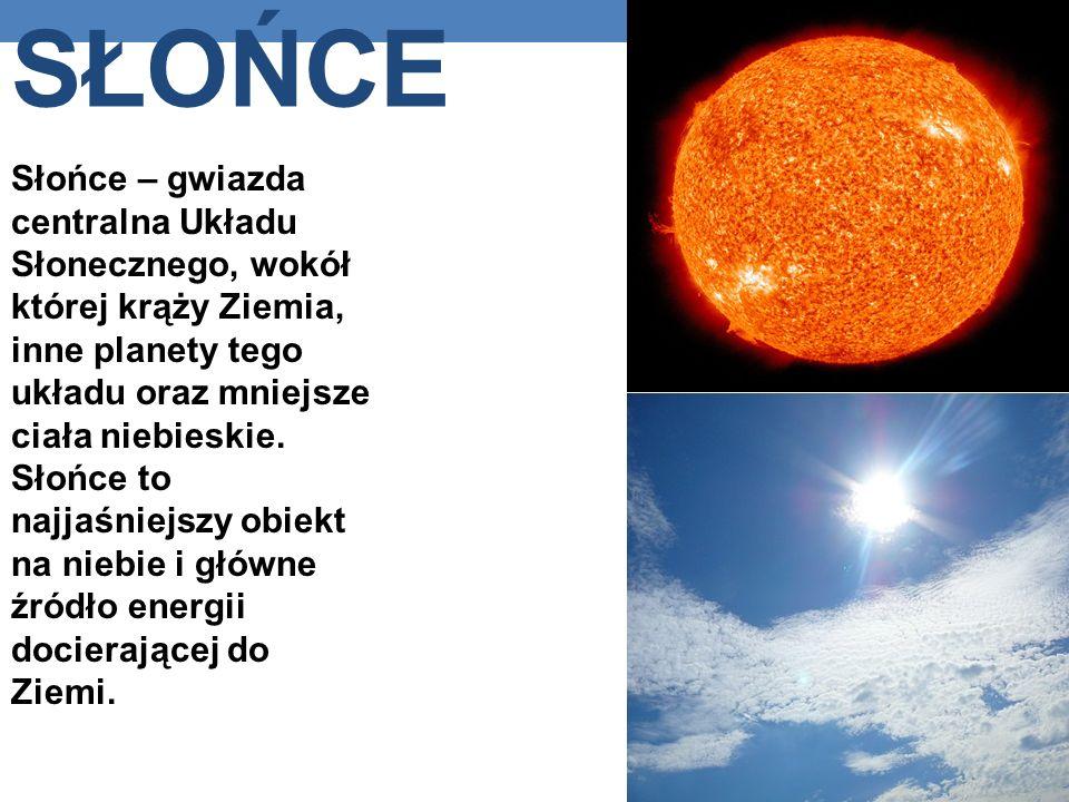 SŁOŃCE Słońce – gwiazda centralna Układu Słonecznego, wokół której krąży Ziemia, inne planety tego układu oraz mniejsze ciała niebieskie.