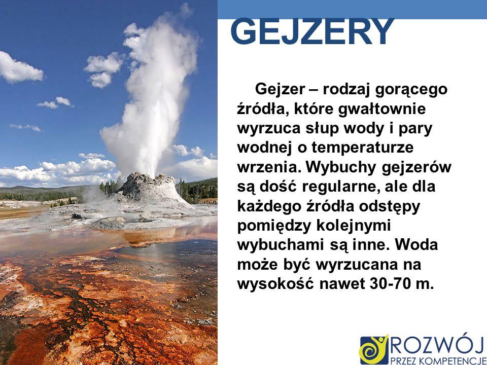 GEJZERY Gejzer – rodzaj gorącego źródła, które gwałtownie wyrzuca słup wody i pary wodnej o temperaturze wrzenia.