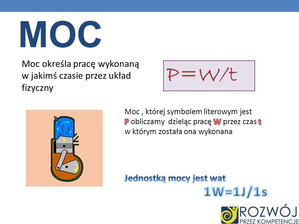 MOC Moc określa pracę wykonaną w jakimś czasie przez układ fizyczny P=W/t