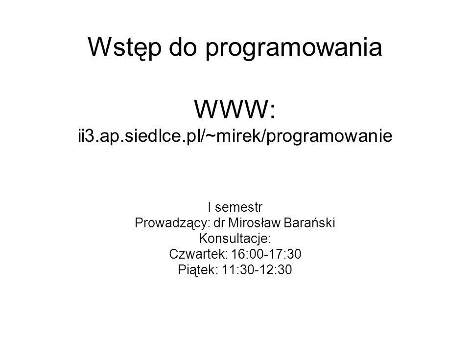 Wstęp do programowania WWW: ii3.ap.siedlce.pl/~mirek/programowanie I semestr Prowadzący: dr Mirosław Barański Konsultacje: Czwartek: 16:00-17:30 Piątek: 11:30-12:30