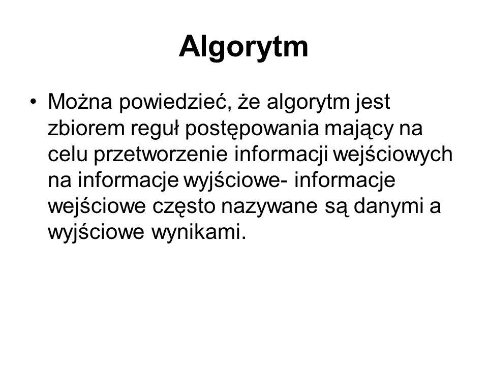 Algorytm Można powiedzieć, że algorytm jest zbiorem reguł postępowania mający na celu przetworzenie informacji wejściowych na informacje wyjściowe- informacje wejściowe często nazywane są danymi a wyjściowe wynikami.