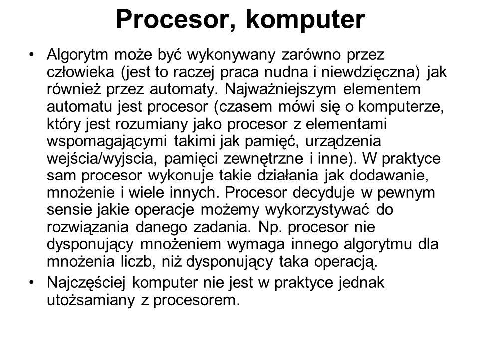 Procesor, komputer Algorytm może być wykonywany zarówno przez człowieka (jest to raczej praca nudna i niewdzięczna) jak również przez automaty.