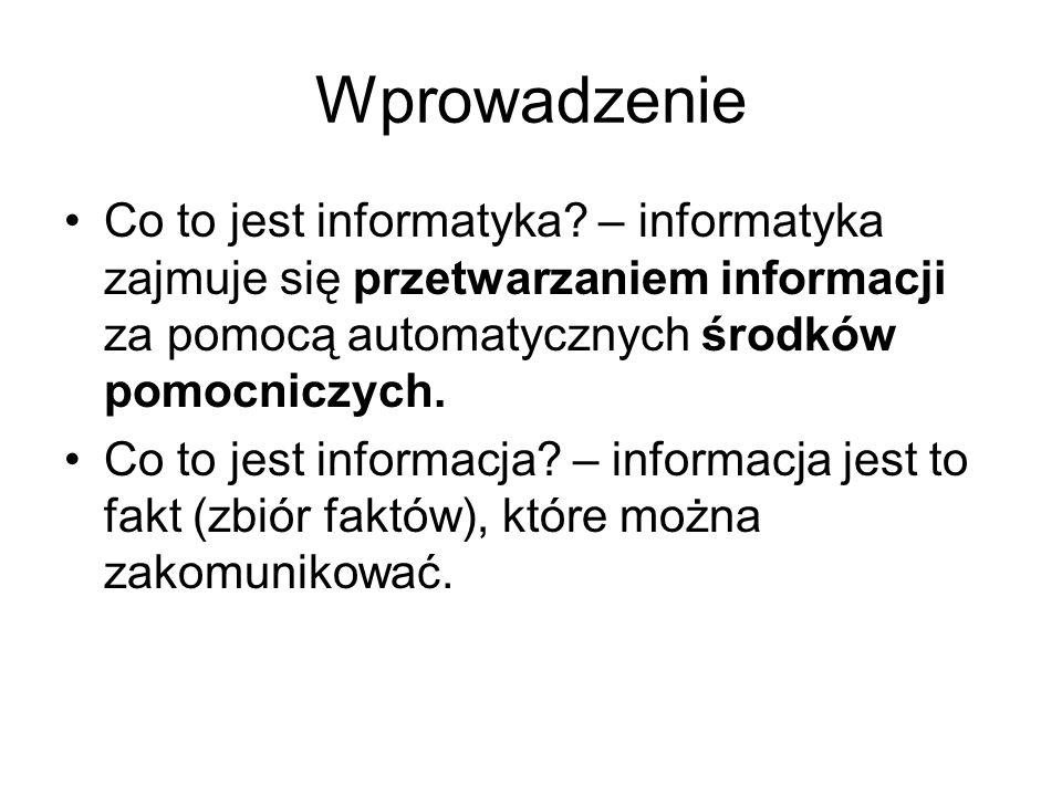 Wprowadzenie Co to jest informatyka? – informatyka zajmuje się przetwarzaniem informacji za pomocą automatycznych środków pomocniczych. Co to jest inf