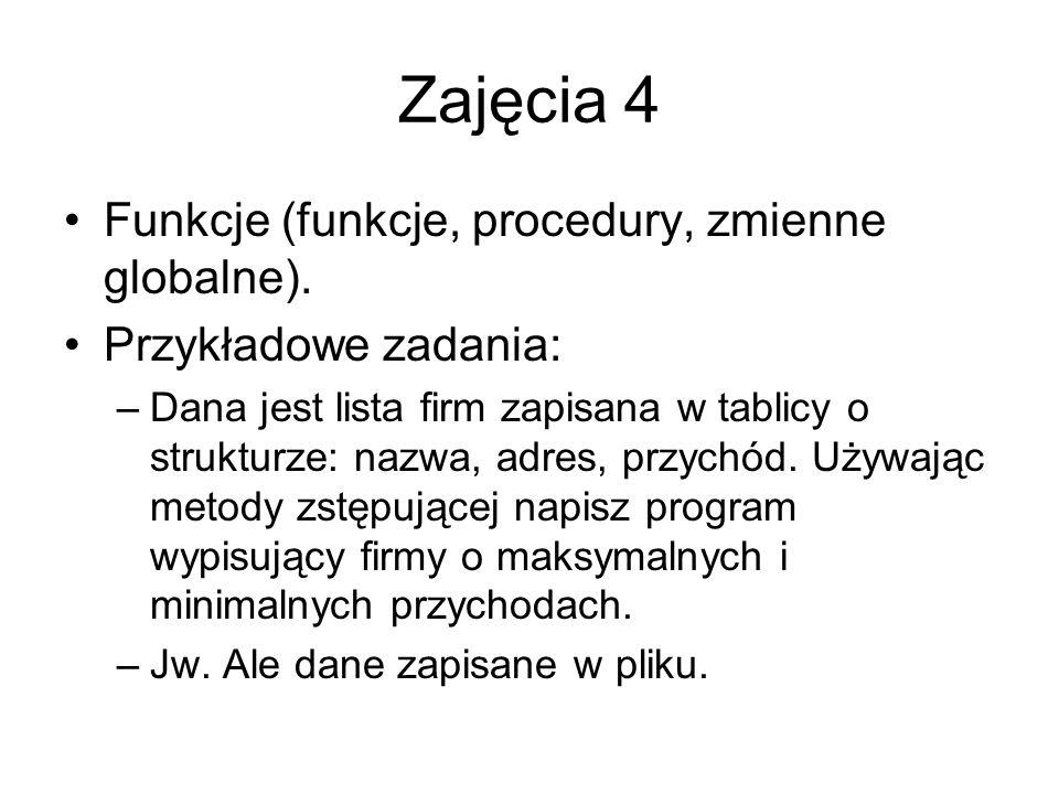 Zajęcia 4 Funkcje (funkcje, procedury, zmienne globalne). Przykładowe zadania: –Dana jest lista firm zapisana w tablicy o strukturze: nazwa, adres, pr