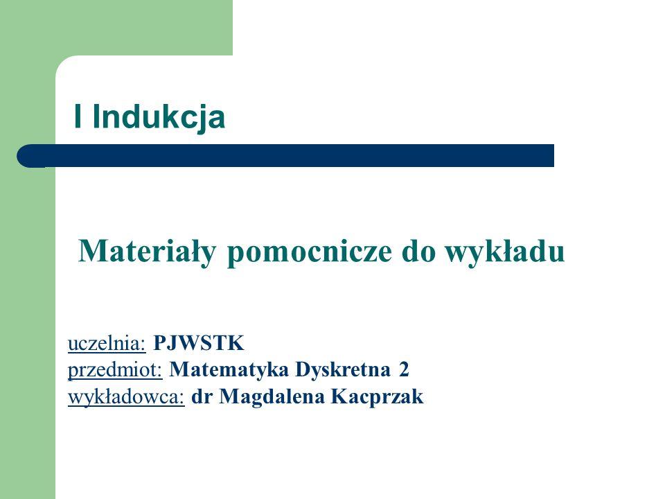 I Indukcja uczelnia: PJWSTK przedmiot: Matematyka Dyskretna 2 wykładowca: dr Magdalena Kacprzak Materiały pomocnicze do wykładu