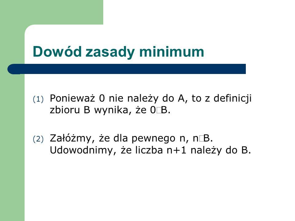 Dowód zasady minimum (1) Ponieważ 0 nie należy do A, to z definicji zbioru B wynika, że 0B. (2) Załóżmy, że dla pewnego n, nB. Udowodnimy, że liczba n