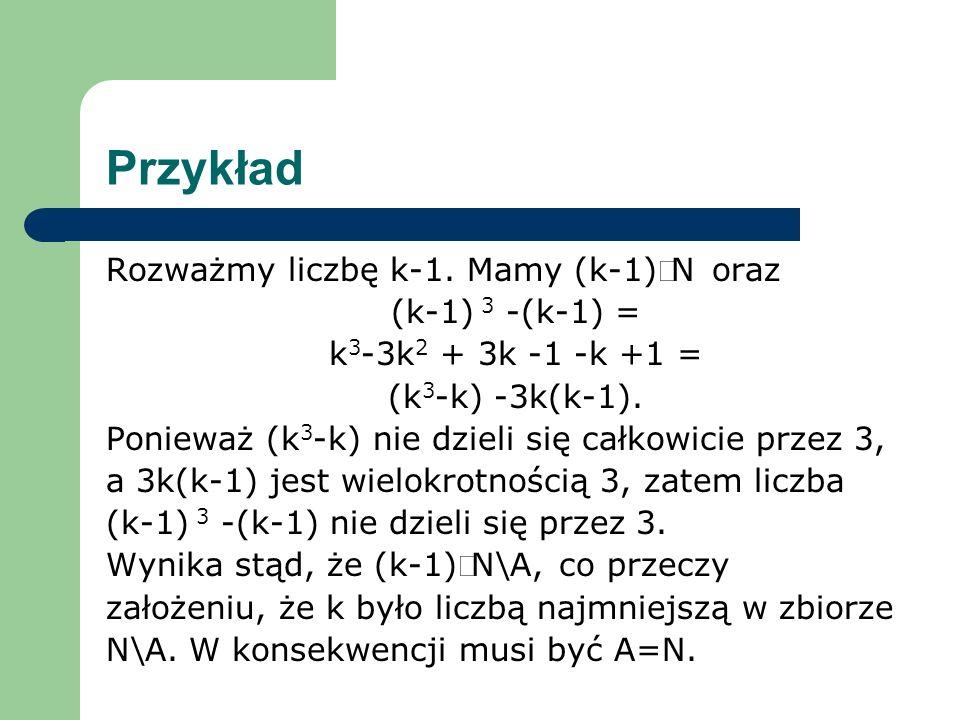 Przykład Rozważmy liczbę k-1. Mamy (k-1)N oraz (k-1) 3 -(k-1) = k 3 -3k 2 + 3k -1 -k +1 = (k 3 -k) -3k(k-1). Ponieważ (k 3 -k) nie dzieli się całkowic