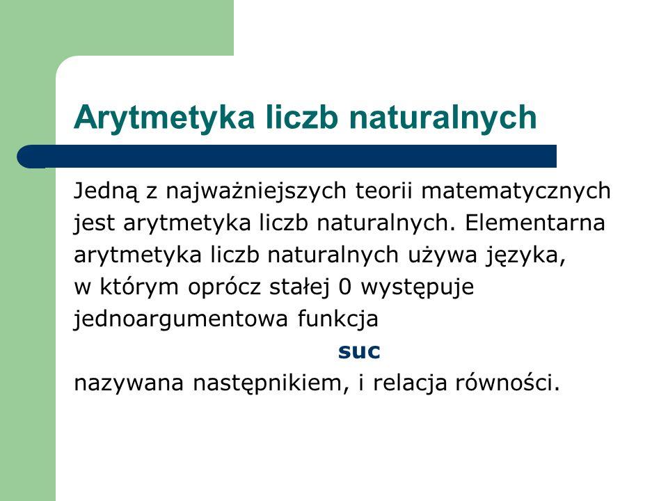 Arytmetyka liczb naturalnych Jedną z najważniejszych teorii matematycznych jest arytmetyka liczb naturalnych. Elementarna arytmetyka liczb naturalnych
